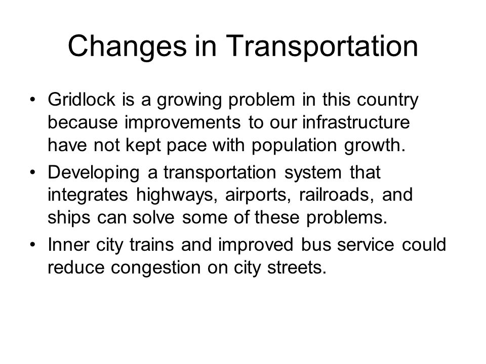 Changes in Transportation Gridlock is a growing problem in this country because improvements to our infrastructure have not kept pace with population