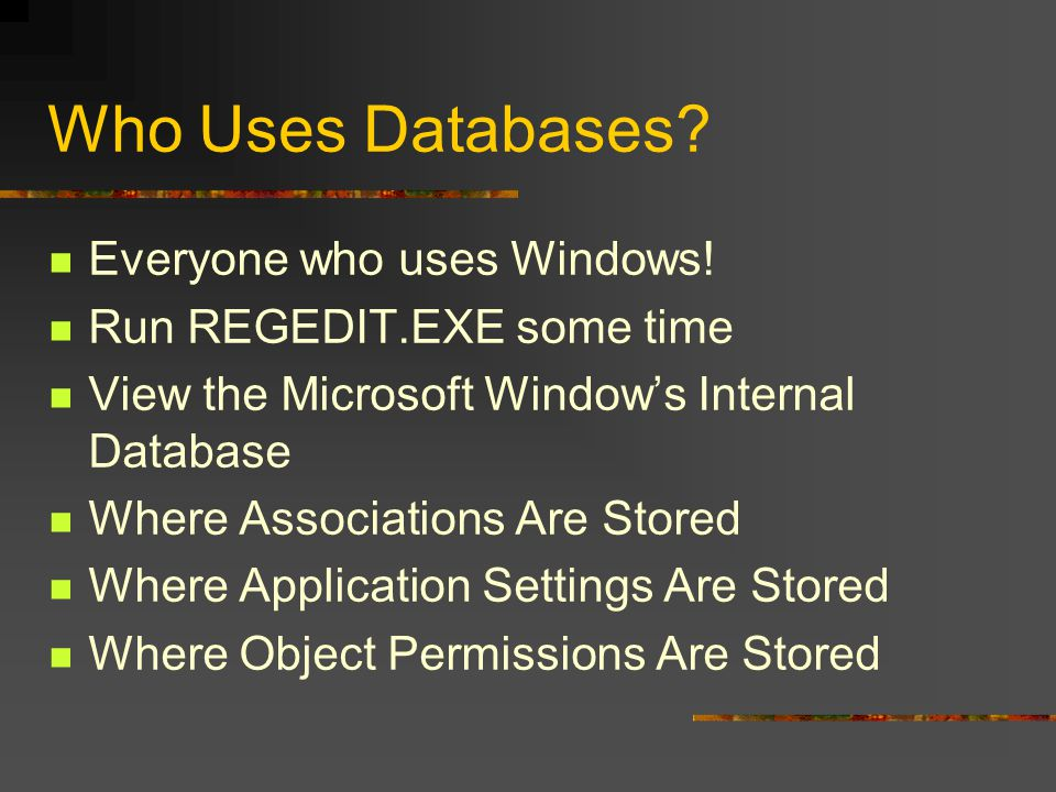 Who Uses Databases? Everyone who uses Windows! Run REGEDIT.EXE some time View the Microsoft Windows Internal Database Where Associations Are Stored Wh