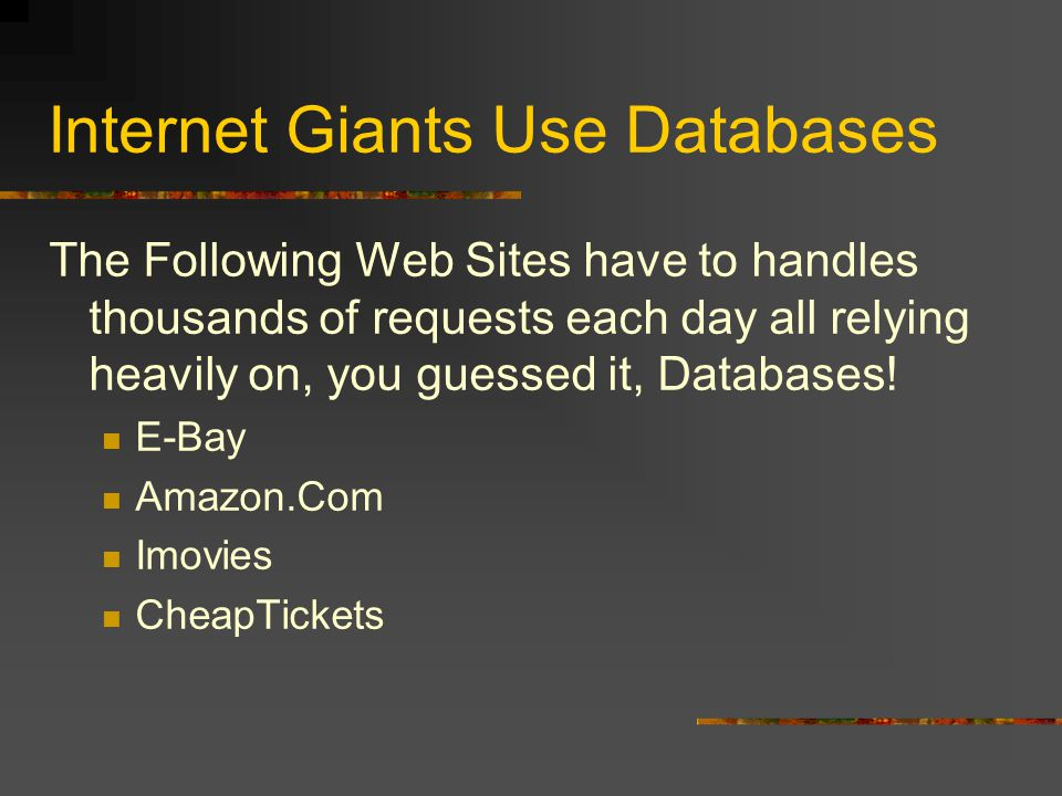Internet Giants Use Databases The Following Web Sites have to handles thousands of requests each day all relying heavily on, you guessed it, Databases.