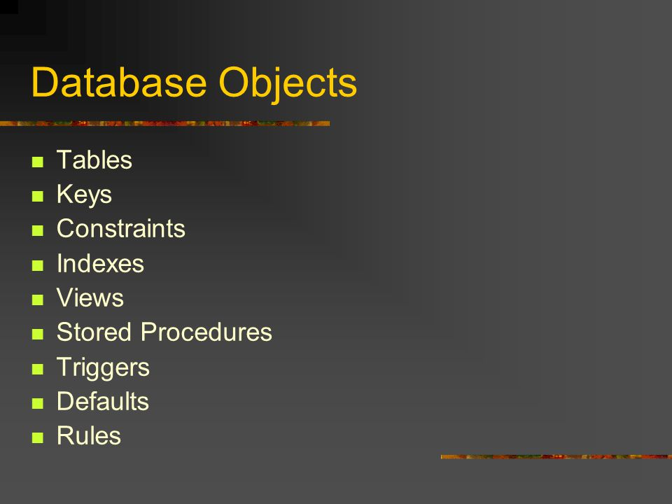 Database Objects Tables Keys Constraints Indexes Views Stored Procedures Triggers Defaults Rules