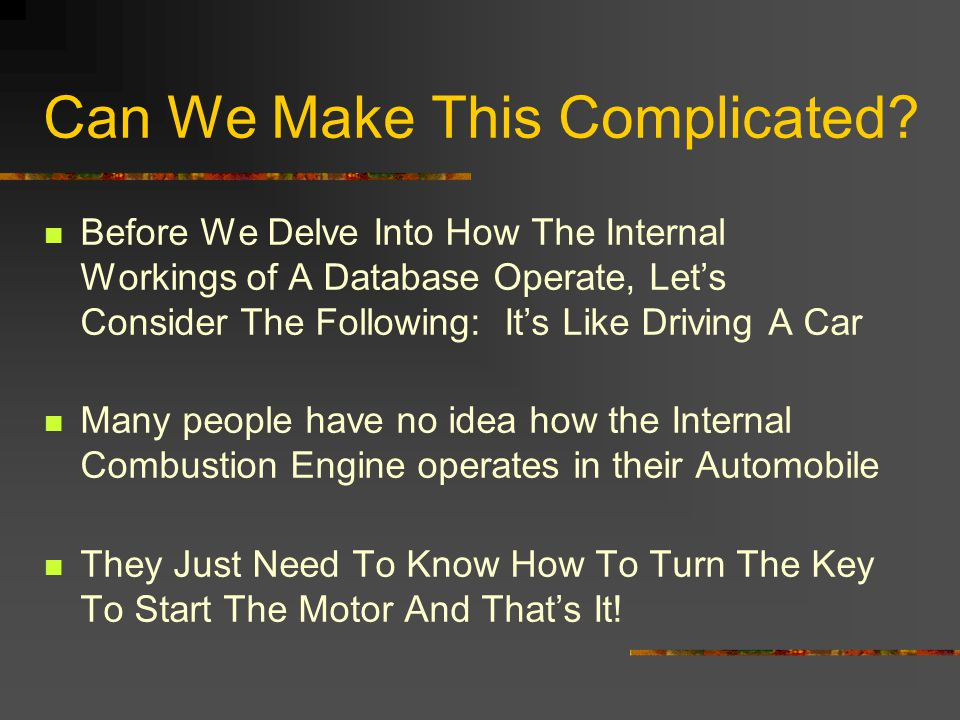 Can We Make This Complicated? Before We Delve Into How The Internal Workings of A Database Operate, Lets Consider The Following: Its Like Driving A Ca