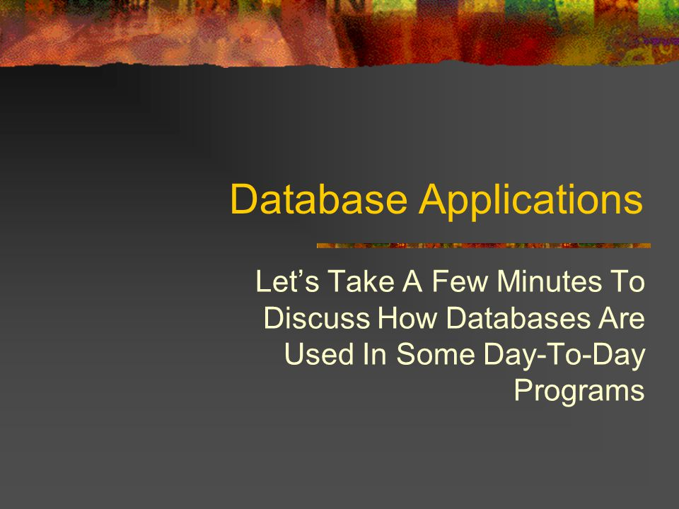 Database Applications Lets Take A Few Minutes To Discuss How Databases Are Used In Some Day-To-Day Programs