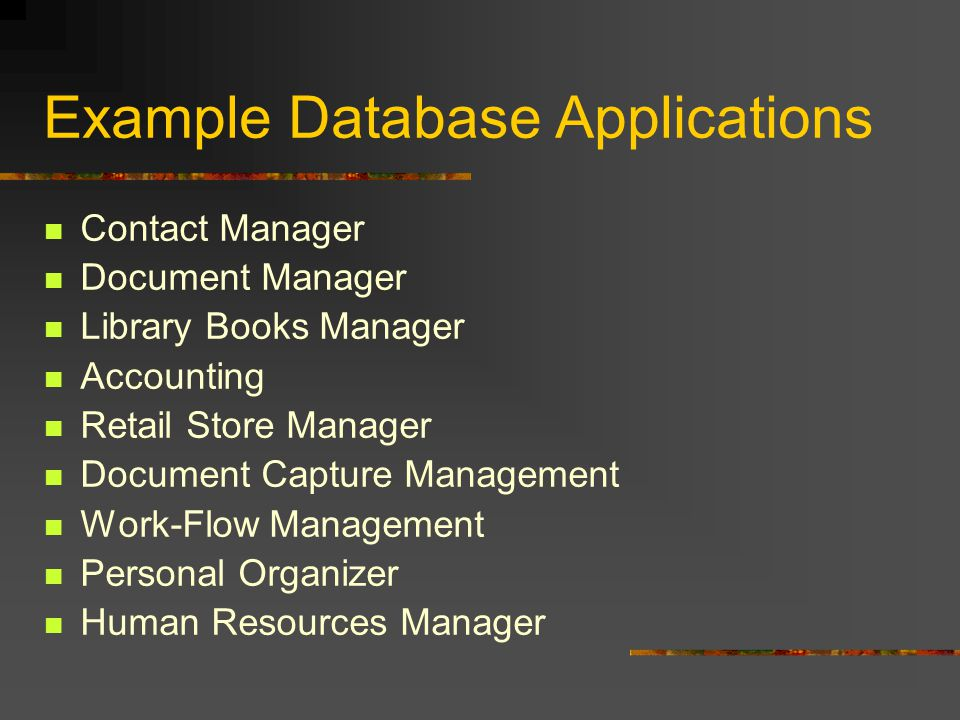 Example Database Applications Contact Manager Document Manager Library Books Manager Accounting Retail Store Manager Document Capture Management Work-Flow Management Personal Organizer Human Resources Manager
