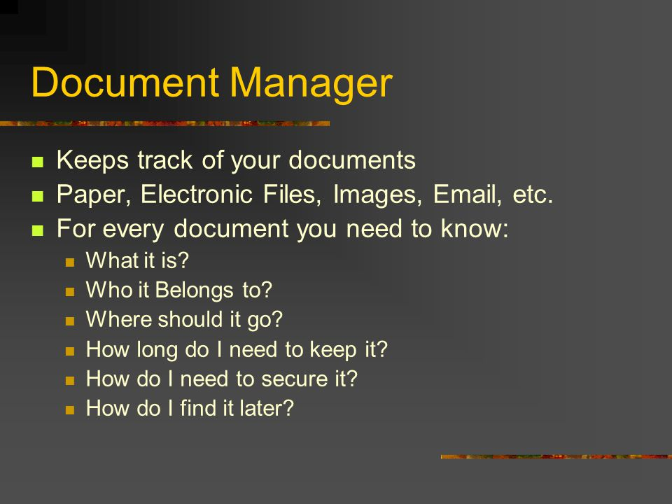 Document Manager Keeps track of your documents Paper, Electronic Files, Images, Email, etc. For every document you need to know: What it is? Who it Be