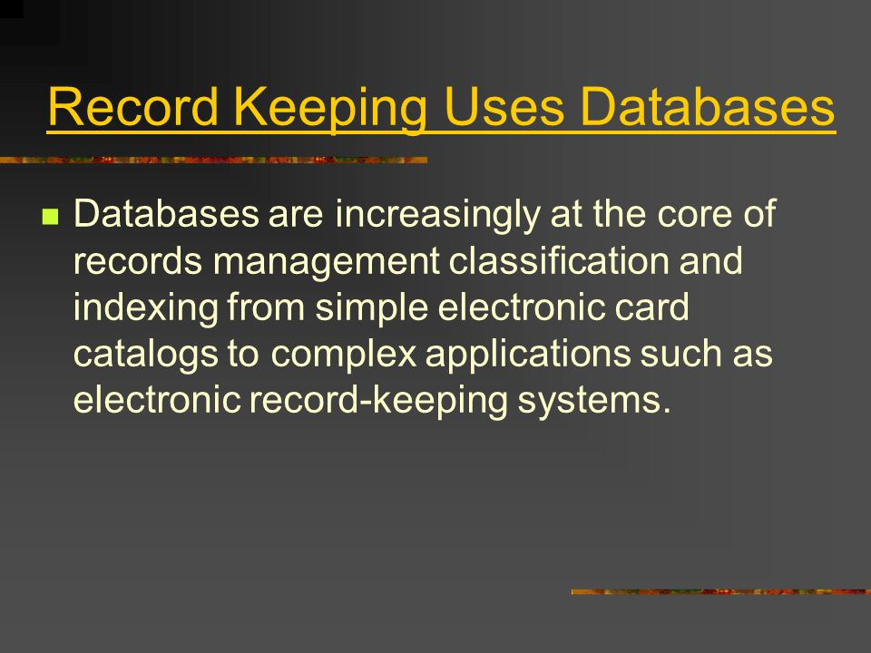 Record Keeping Uses Databases Databases are increasingly at the core of records management classification and indexing from simple electronic card catalogs to complex applications such as electronic record-keeping systems.