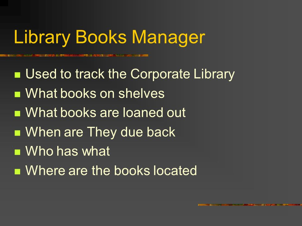 Library Books Manager Used to track the Corporate Library What books on shelves What books are loaned out When are They due back Who has what Where ar