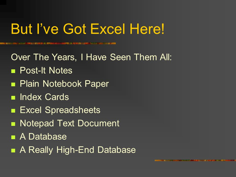 But Ive Got Excel Here! Over The Years, I Have Seen Them All: Post-It Notes Plain Notebook Paper Index Cards Excel Spreadsheets Notepad Text Document