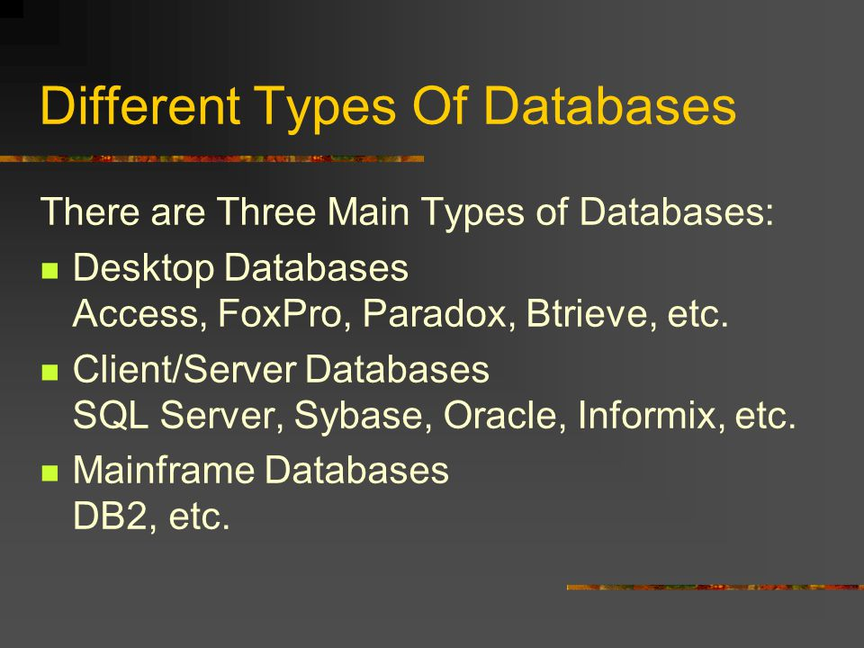 Different Types Of Databases There are Three Main Types of Databases: Desktop Databases Access, FoxPro, Paradox, Btrieve, etc. Client/Server Databases