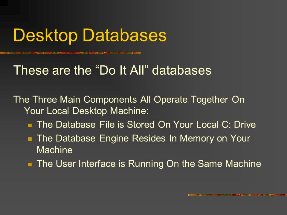 Desktop Databases These are the Do It All databases The Three Main Components All Operate Together On Your Local Desktop Machine: The Database File is