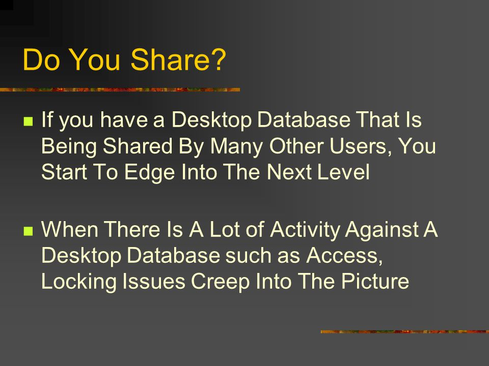 Do You Share? If you have a Desktop Database That Is Being Shared By Many Other Users, You Start To Edge Into The Next Level When There Is A Lot of Ac