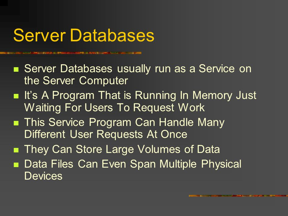 Server Databases Server Databases usually run as a Service on the Server Computer Its A Program That is Running In Memory Just Waiting For Users To Request Work This Service Program Can Handle Many Different User Requests At Once They Can Store Large Volumes of Data Data Files Can Even Span Multiple Physical Devices