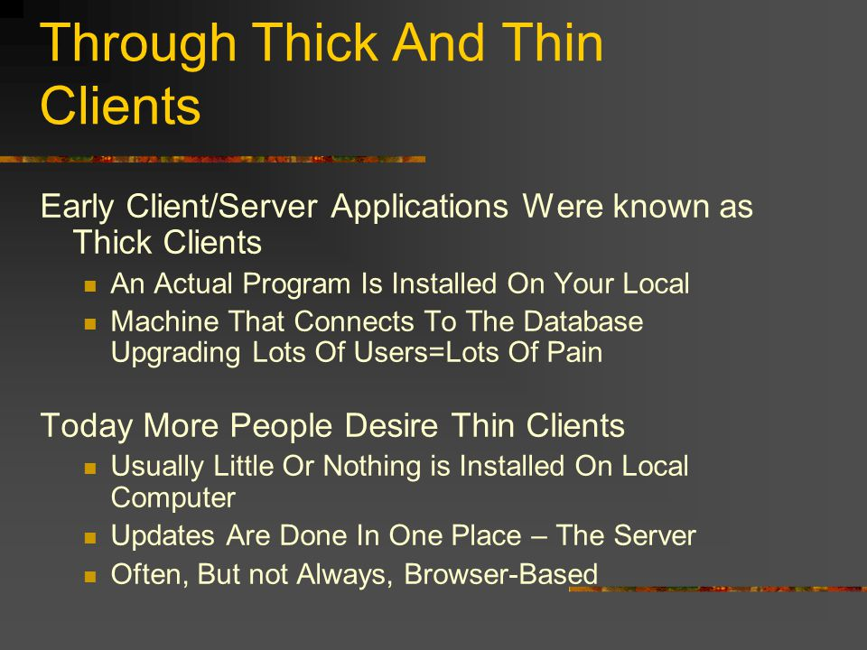 Through Thick And Thin Clients Early Client/Server Applications Were known as Thick Clients An Actual Program Is Installed On Your Local Machine That Connects To The Database Upgrading Lots Of Users=Lots Of Pain Today More People Desire Thin Clients Usually Little Or Nothing is Installed On Local Computer Updates Are Done In One Place – The Server Often, But not Always, Browser-Based