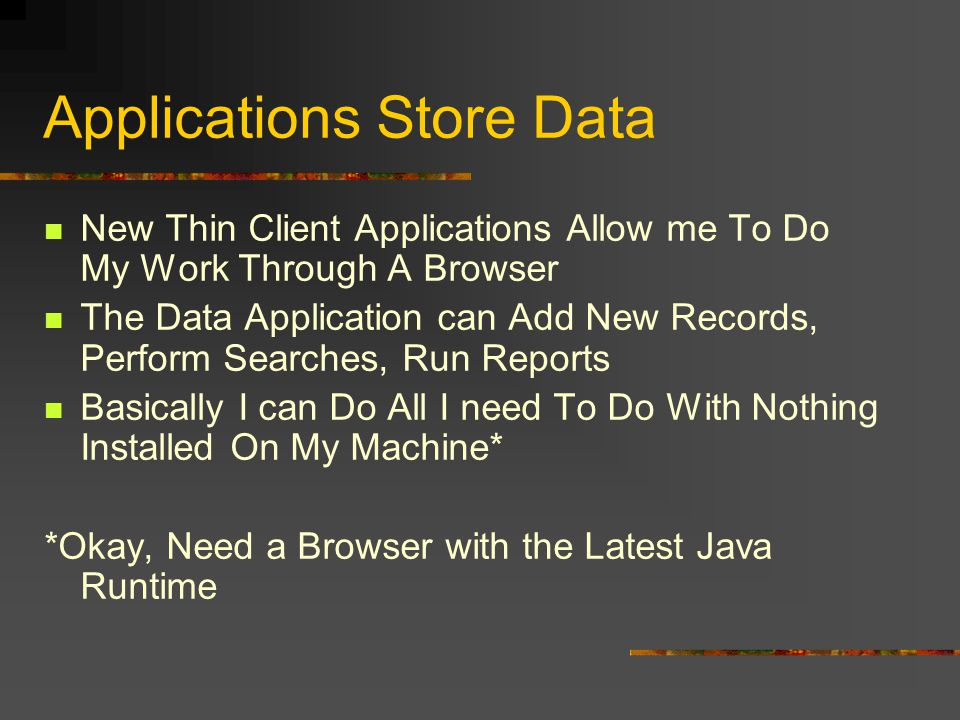 Applications Store Data New Thin Client Applications Allow me To Do My Work Through A Browser The Data Application can Add New Records, Perform Searches, Run Reports Basically I can Do All I need To Do With Nothing Installed On My Machine* *Okay, Need a Browser with the Latest Java Runtime