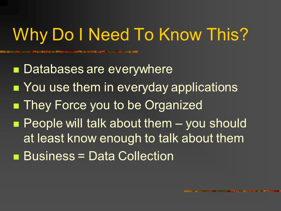 Why Do I Need To Know This? Databases are everywhere You use them in everyday applications They Force you to be Organized People will talk about them