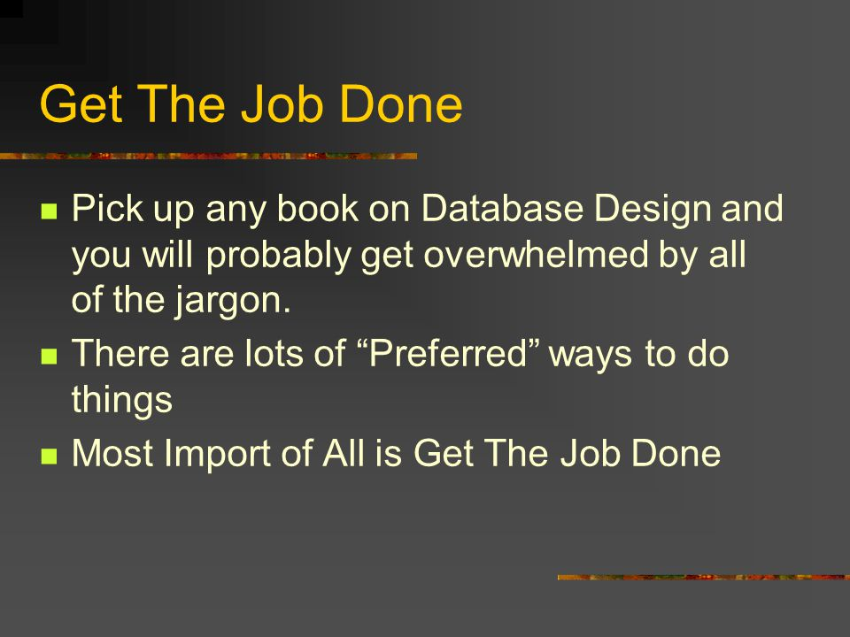 Get The Job Done Pick up any book on Database Design and you will probably get overwhelmed by all of the jargon.