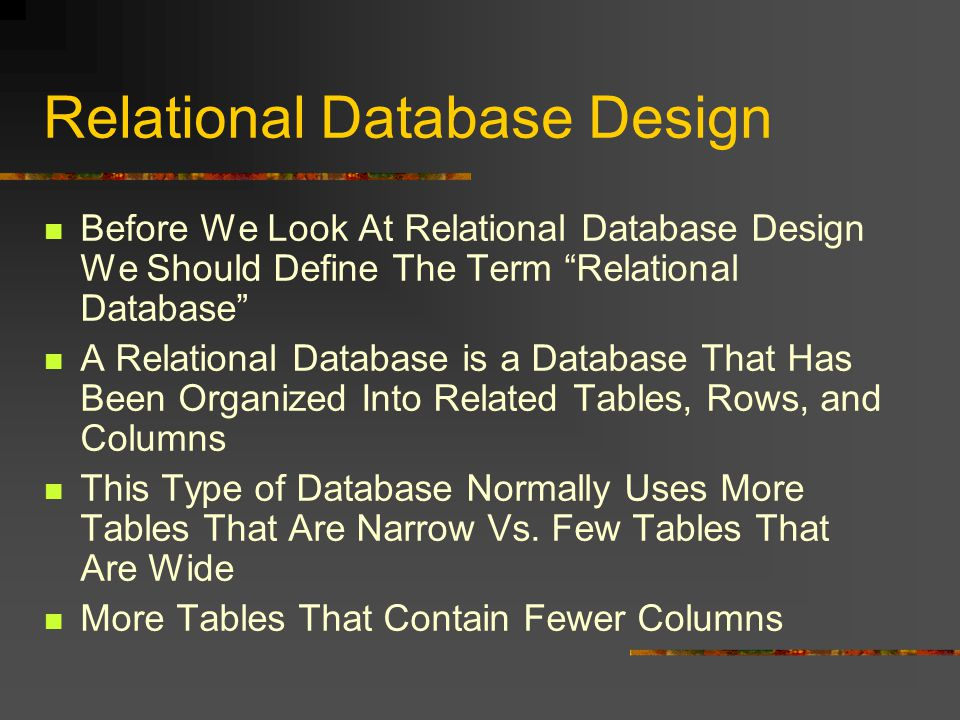 Relational Database Design Before We Look At Relational Database Design We Should Define The Term Relational Database A Relational Database is a Database That Has Been Organized Into Related Tables, Rows, and Columns This Type of Database Normally Uses More Tables That Are Narrow Vs.