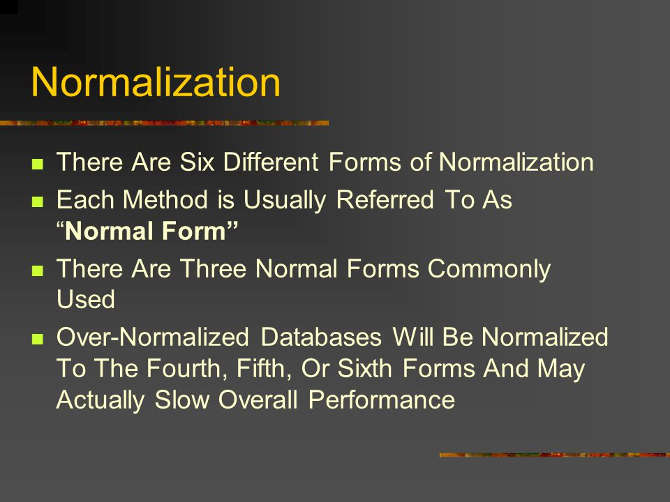 Normalization There Are Six Different Forms of Normalization Each Method is Usually Referred To AsNormal Form There Are Three Normal Forms Commonly Used Over-Normalized Databases Will Be Normalized To The Fourth, Fifth, Or Sixth Forms And May Actually Slow Overall Performance