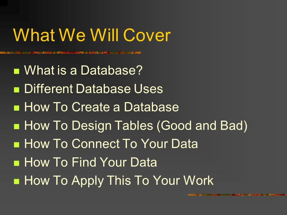 What We Will Cover What is a Database? Different Database Uses How To Create a Database How To Design Tables (Good and Bad) How To Connect To Your Dat