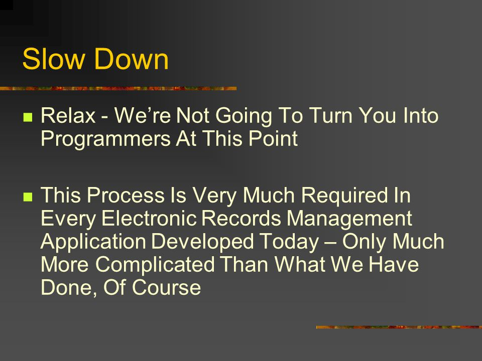 Slow Down Relax - Were Not Going To Turn You Into Programmers At This Point This Process Is Very Much Required In Every Electronic Records Management Application Developed Today – Only Much More Complicated Than What We Have Done, Of Course
