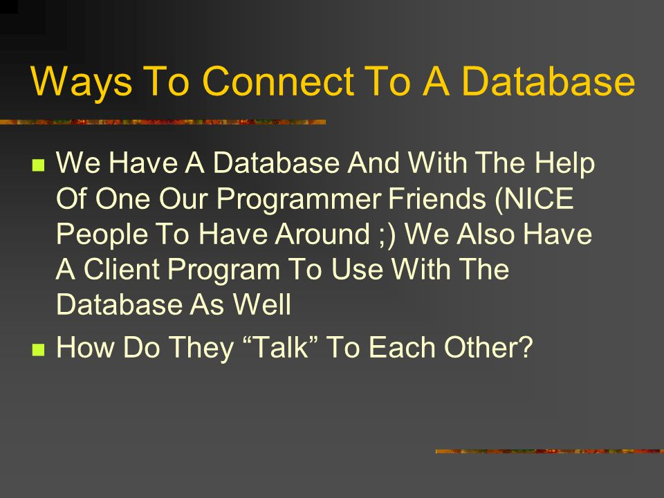 Ways To Connect To A Database We Have A Database And With The Help Of One Our Programmer Friends (NICE People To Have Around ;) We Also Have A Client