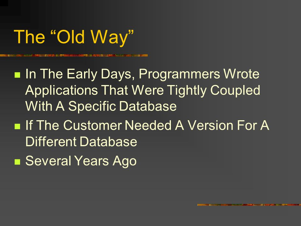 The Old Way In The Early Days, Programmers Wrote Applications That Were Tightly Coupled With A Specific Database If The Customer Needed A Version For A Different Database Several Years Ago