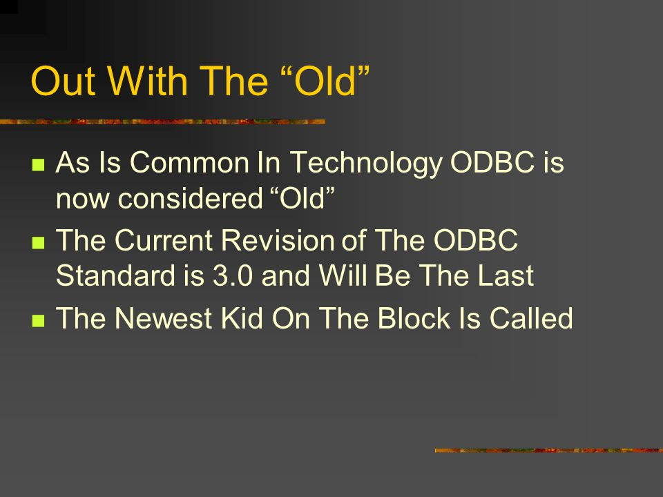 Out With The Old As Is Common In Technology ODBC is now considered Old The Current Revision of The ODBC Standard is 3.0 and Will Be The Last The Newest Kid On The Block Is Called