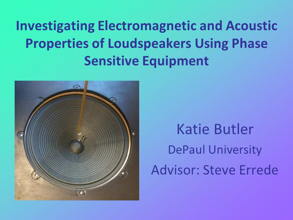 Investigating Electromagnetic and Acoustic Properties of Loudspeakers Using Phase Sensitive Equipment Katie Butler DePaul University Advisor: Steve Errede