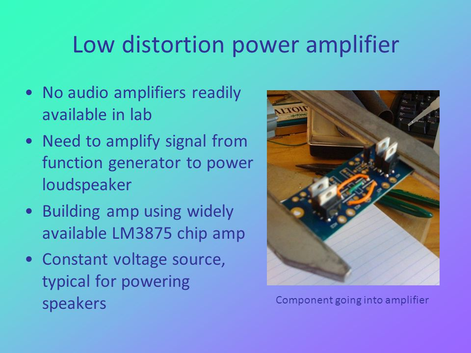 Low distortion power amplifier No audio amplifiers readily available in lab Need to amplify signal from function generator to power loudspeaker Building amp using widely available LM3875 chip amp Constant voltage source, typical for powering speakers Component going into amplifier