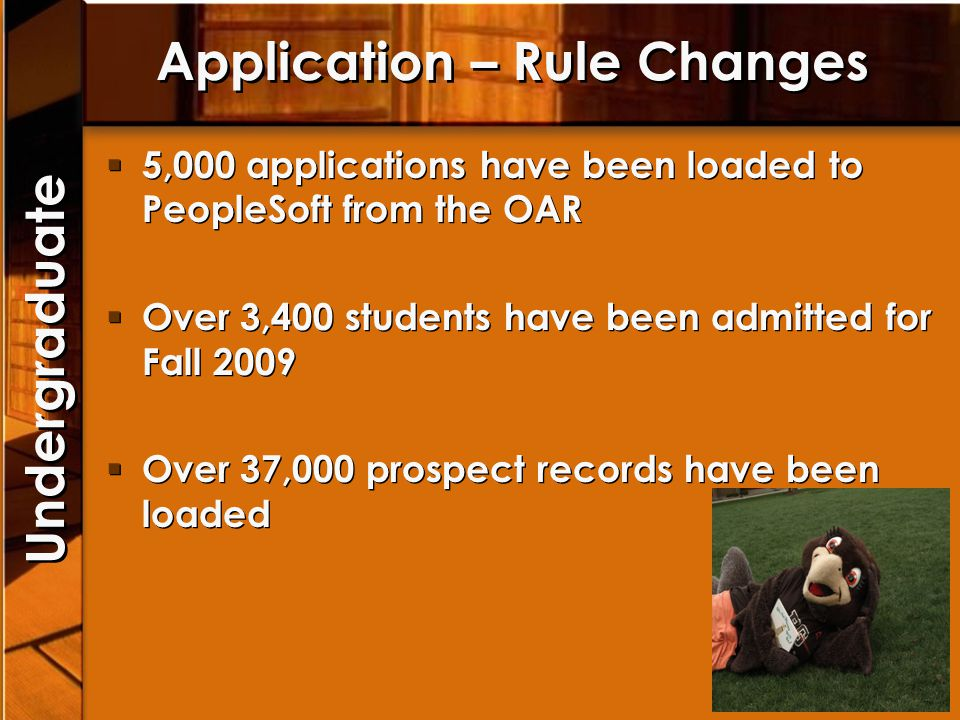 Application – Rule Changes 5,000 applications have been loaded to PeopleSoft from the OAR Over 3,400 students have been admitted for Fall 2009 Over 37