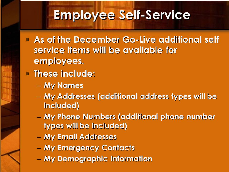 Employee Self-Service As of the December Go-Live additional self service items will be available for employees. These include: – My Names – My Address