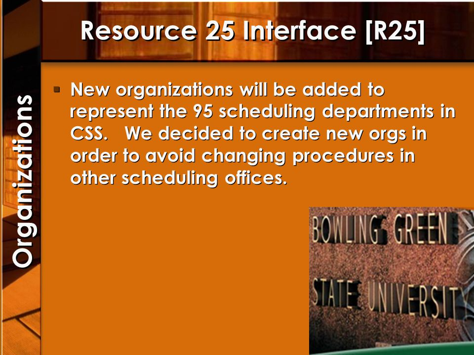 Resource 25 Interface [R25] New organizations will be added to represent the 95 scheduling departments in CSS. We decided to create new orgs in order