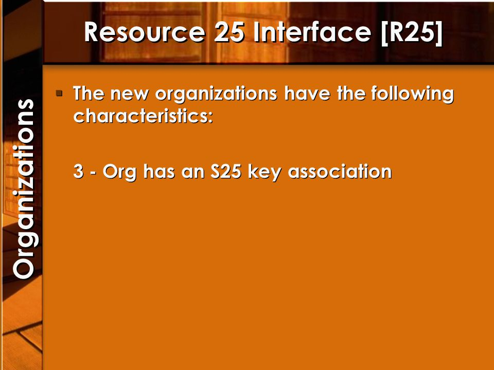Resource 25 Interface [R25] The new organizations have the following characteristics: 3 - Org has an S25 key association The new organizations have th