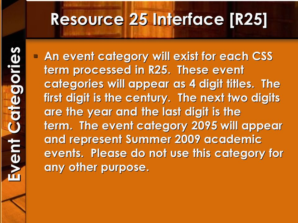 Resource 25 Interface [R25] An event category will exist for each CSS term processed in R25. These event categories will appear as 4 digit titles. The