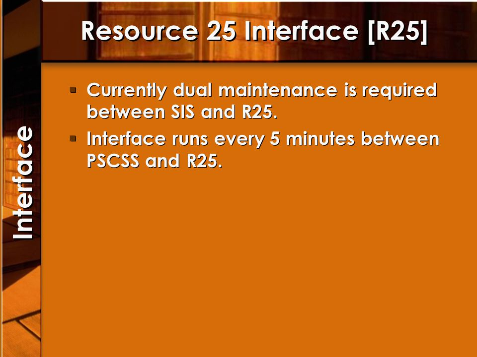 Resource 25 Interface [R25] Currently dual maintenance is required between SIS and R25. Interface runs every 5 minutes between PSCSS and R25. Currentl