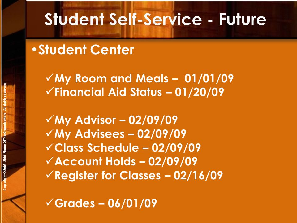 Copyright © 2004-2005 NameOfTheOrganization. All rights reserved. Student Center My Room and Meals – 01/01/09 Financial Aid Status – 01/20/09 My Advis