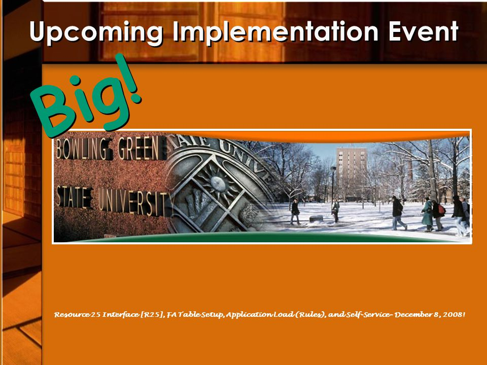Upcoming Implementation Event Resource 25 Interface [R25], FA Table Setup, Application Load (Rules), and Self-Service- December 8, 2008! Big!