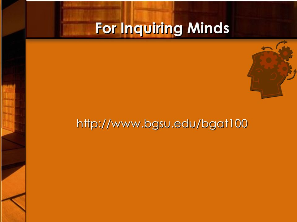 For Inquiring Mindshttp://www.bgsu.edu/bgat100
