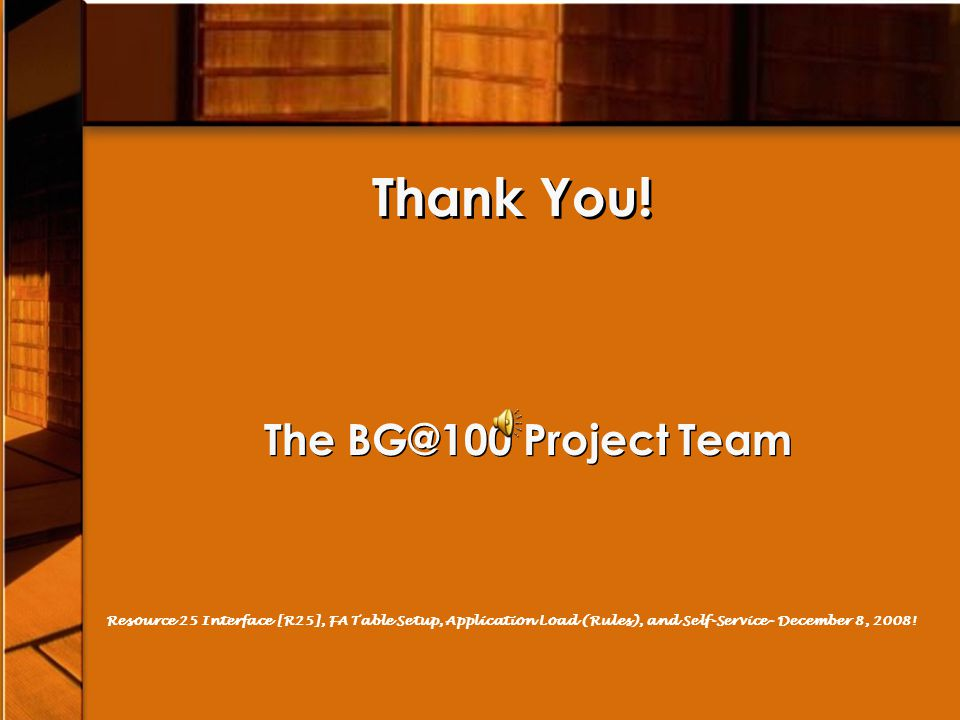 Thank You! The BG@100 Project Team Resource 25 Interface [R25], FA Table Setup, Application Load (Rules), and Self-Service- December 8, 2008!