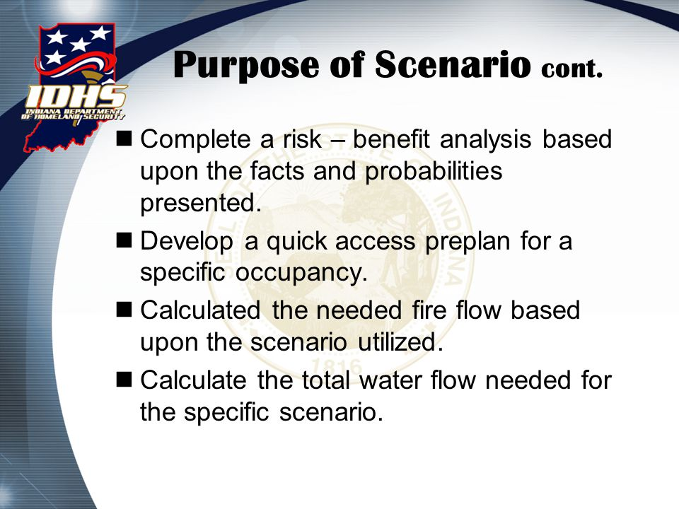 Purpose of Scenario cont. Complete a risk – benefit analysis based upon the facts and probabilities presented. Develop a quick access preplan for a sp