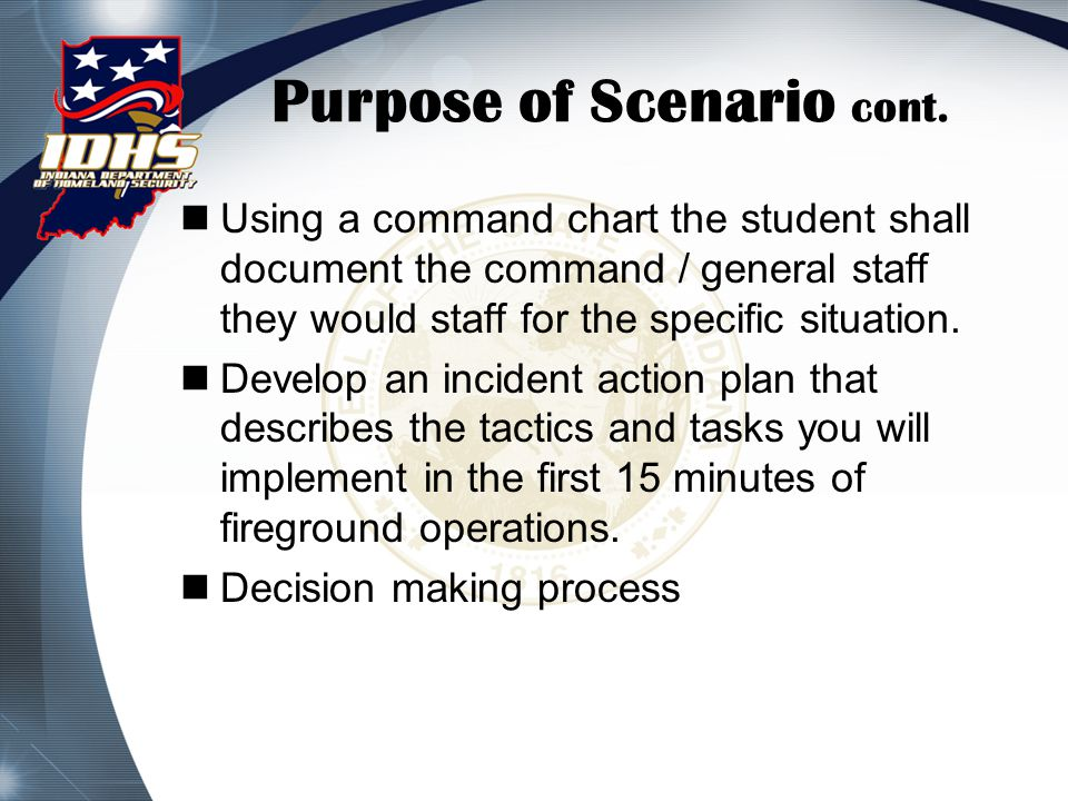 Purpose of Scenario cont. Using a command chart the student shall document the command / general staff they would staff for the specific situation. De