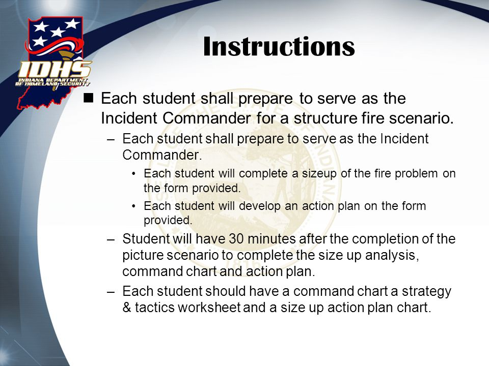 Instructions Each student shall prepare to serve as the Incident Commander for a structure fire scenario. –Each student shall prepare to serve as the