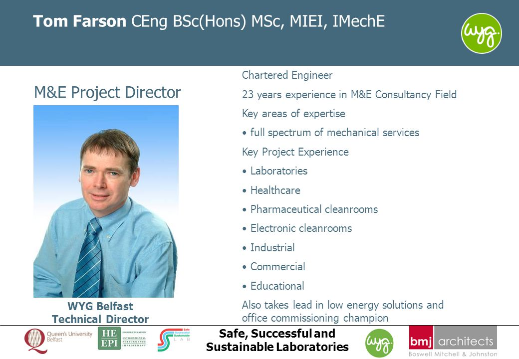 www.wyg.com/ireland creative minds safe hands Safe, Successful and Sustainable Laboratories Tom Farson CEng BSc(Hons) MSc, MIEI, IMechE M&E Project Director WYG Belfast Technical Director Chartered Engineer 23 years experience in M&E Consultancy Field Key areas of expertise full spectrum of mechanical services Key Project Experience Laboratories Healthcare Pharmaceutical cleanrooms Electronic cleanrooms Industrial Commercial Educational Also takes lead in low energy solutions and office commissioning champion