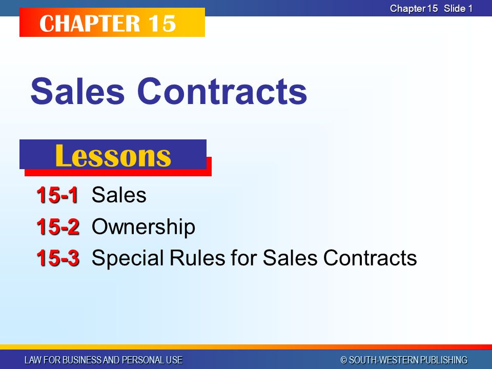 LAW FOR BUSINESS AND PERSONAL USE © SOUTH-WESTERN PUBLISHING Chapter 15 Slide 1 Sales Contracts 15-1 15-1Sales 15-2 15-2Ownership 15-3 15-3Special Rules for Sales Contracts CHAPTER 15 Lessons