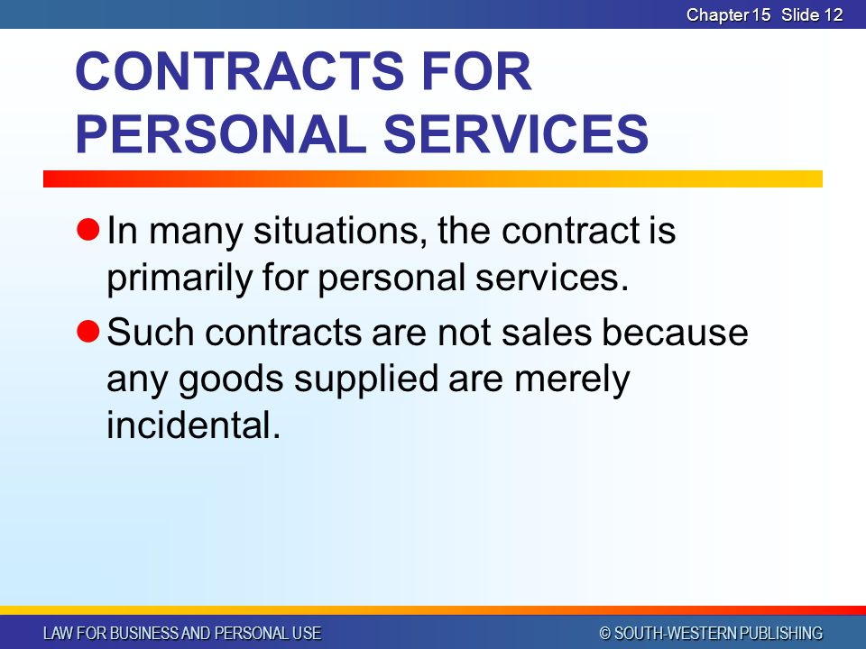 LAW FOR BUSINESS AND PERSONAL USE © SOUTH-WESTERN PUBLISHING Chapter 15Slide 12 CONTRACTS FOR PERSONAL SERVICES In many situations, the contract is primarily for personal services.