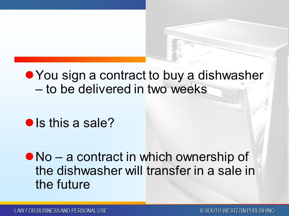 LAW FOR BUSINESS AND PERSONAL USE © SOUTH-WESTERN PUBLISHING Chapter 15Slide 13 You sign a contract to buy a dishwasher – to be delivered in two weeks Is this a sale.
