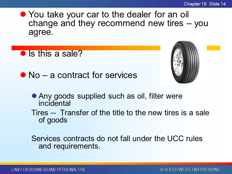 LAW FOR BUSINESS AND PERSONAL USE © SOUTH-WESTERN PUBLISHING Chapter 15Slide 14 You take your car to the dealer for an oil change and they recommend new tires – you agree.