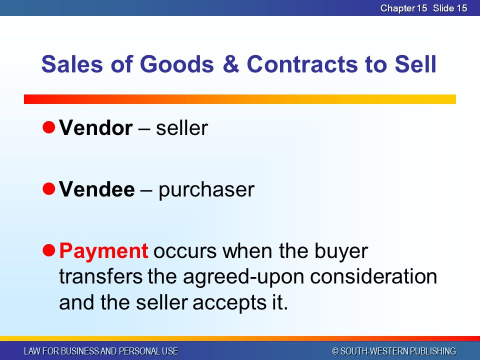 LAW FOR BUSINESS AND PERSONAL USE © SOUTH-WESTERN PUBLISHING Chapter 15Slide 15 Sales of Goods & Contracts to Sell Vendor – seller Vendee – purchaser Payment occurs when the buyer transfers the agreed-upon consideration and the seller accepts it.