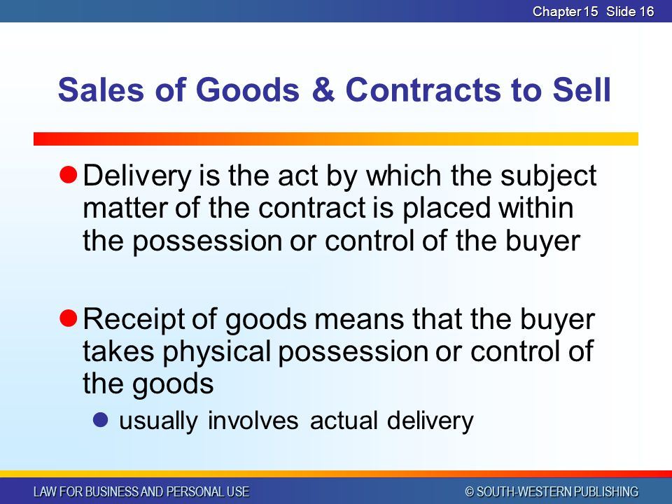 LAW FOR BUSINESS AND PERSONAL USE © SOUTH-WESTERN PUBLISHING Chapter 15Slide 16 Sales of Goods & Contracts to Sell Delivery is the act by which the subject matter of the contract is placed within the possession or control of the buyer Receipt of goods means that the buyer takes physical possession or control of the goods usually involves actual delivery