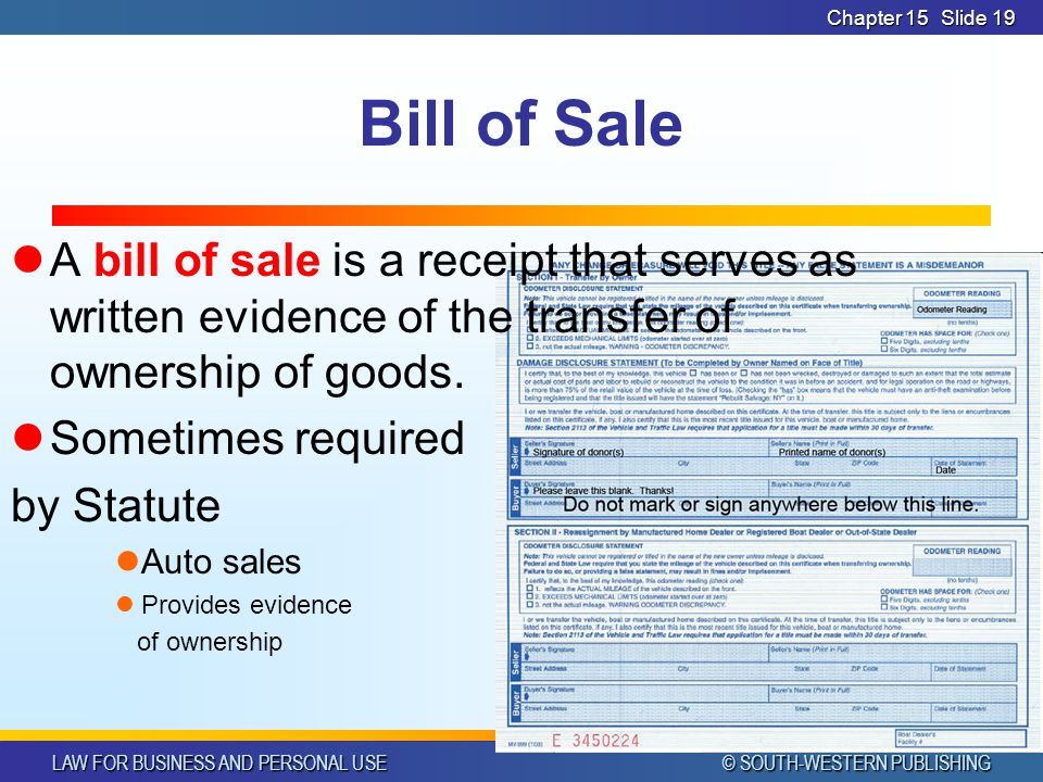 LAW FOR BUSINESS AND PERSONAL USE © SOUTH-WESTERN PUBLISHING Chapter 15Slide 19 Bill of Sale A bill of sale is a receipt that serves as written evidence of the transfer of ownership of goods.