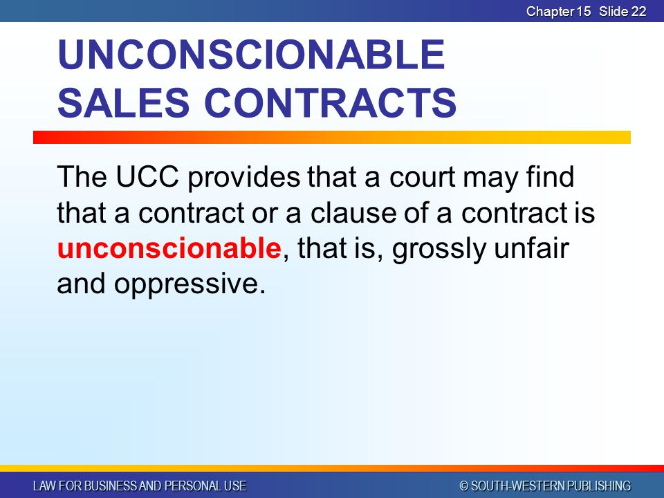 LAW FOR BUSINESS AND PERSONAL USE © SOUTH-WESTERN PUBLISHING Chapter 15Slide 22 UNCONSCIONABLE SALES CONTRACTS The UCC provides that a court may find that a contract or a clause of a contract is unconscionable, that is, grossly unfair and oppressive.